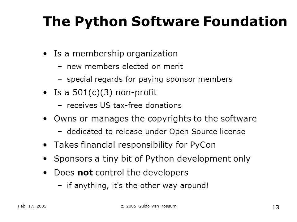 Feb. 17, 2005© 2005 Guido van Rossum 13 The Python Software Foundation Is a membership organization –new members elected on merit –special regards for