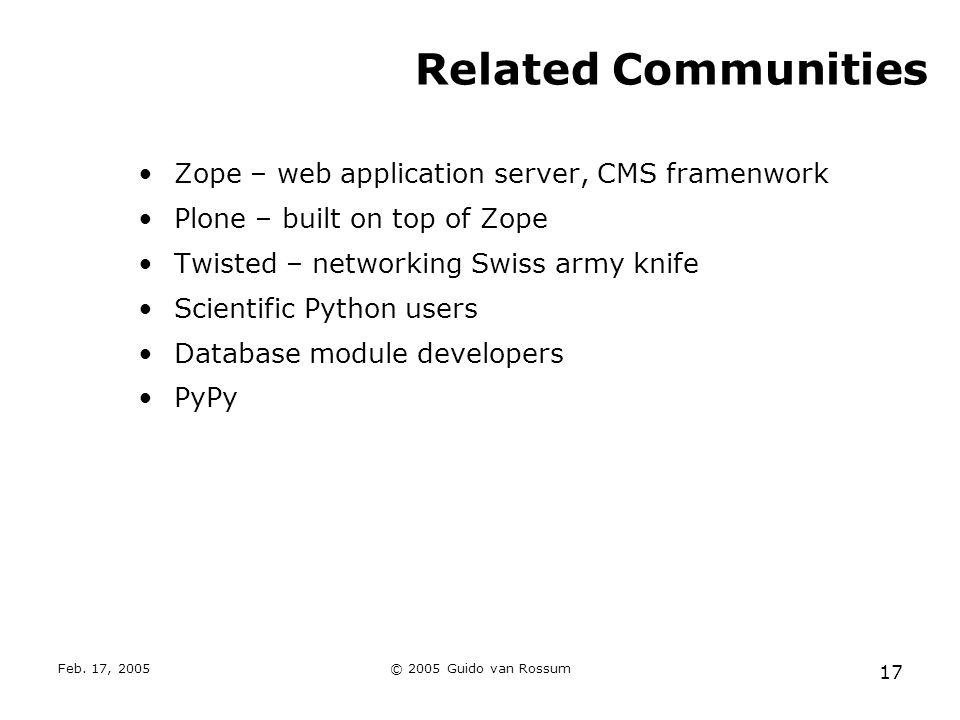 Feb. 17, 2005© 2005 Guido van Rossum 17 Related Communities Zope – web application server, CMS framenwork Plone – built on top of Zope Twisted – netwo