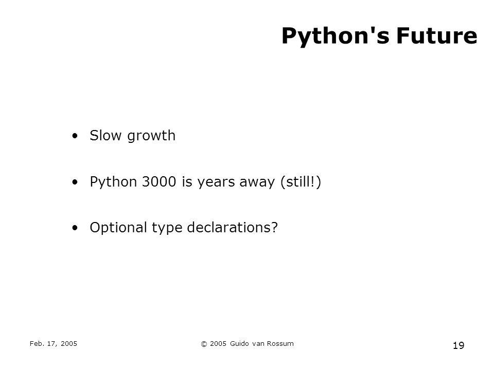 Feb. 17, 2005© 2005 Guido van Rossum 19 Python's Future Slow growth Python 3000 is years away (still!) Optional type declarations?