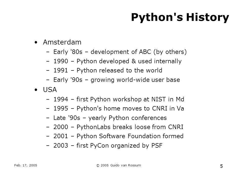 Feb. 17, 2005© 2005 Guido van Rossum 5 Python's History Amsterdam –Early '80s – development of ABC (by others) –1990 – Python developed & used interna