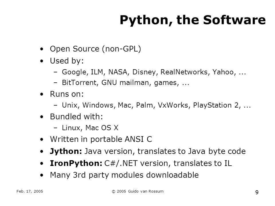 Feb. 17, 2005© 2005 Guido van Rossum 9 Python, the Software Open Source (non-GPL) Used by: –Google, ILM, NASA, Disney, RealNetworks, Yahoo,... –BitTor