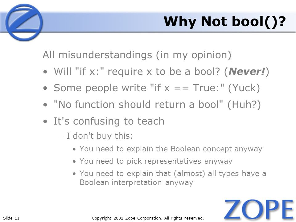 Slide 11Copyright 2002 Zope Corporation. All rights reserved. Why Not bool()? All misunderstandings (in my opinion) Will