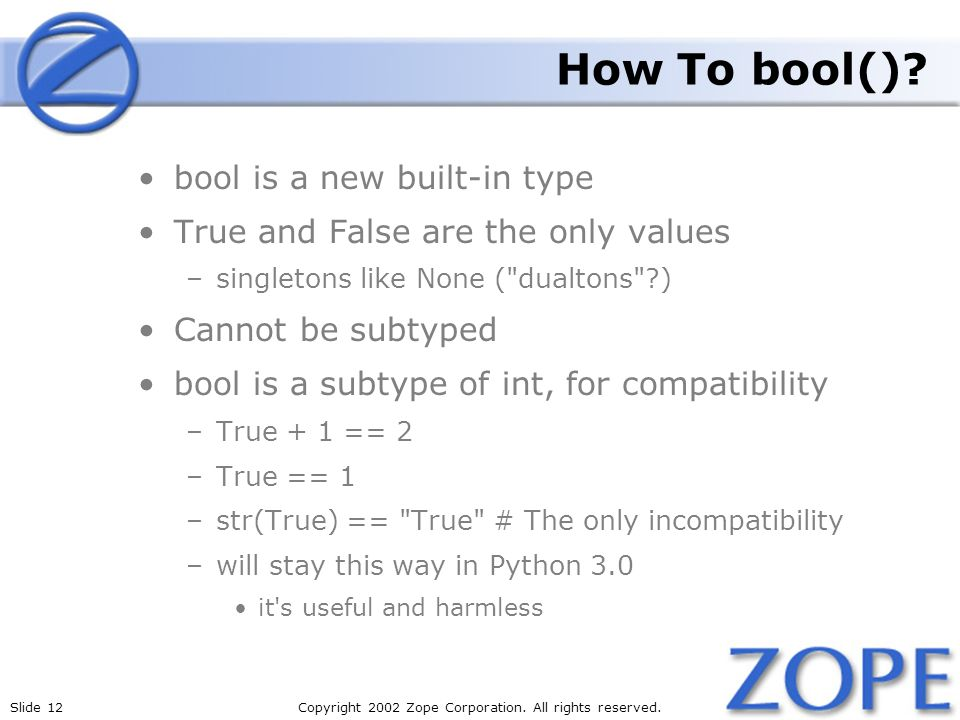 Slide 12Copyright 2002 Zope Corporation. All rights reserved. How To bool()? bool is a new built-in type True and False are the only values –singleton