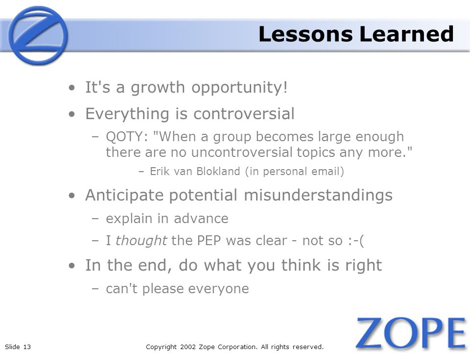 Slide 13Copyright 2002 Zope Corporation. All rights reserved. Lessons Learned It's a growth opportunity! Everything is controversial –QOTY: