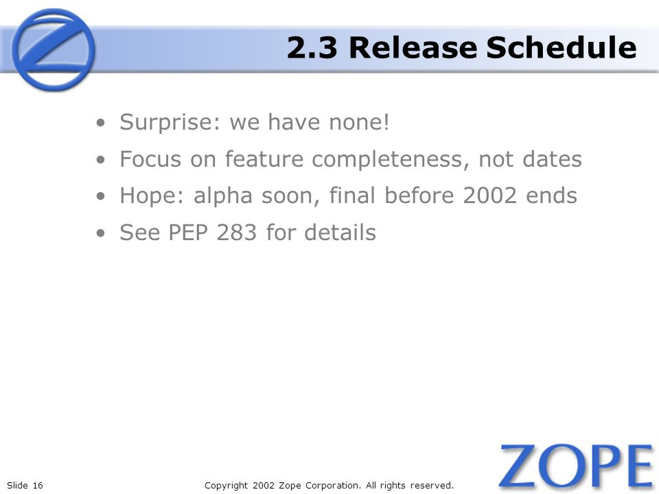 Slide 16Copyright 2002 Zope Corporation. All rights reserved. 2.3 Release Schedule Surprise: we have none! Focus on feature completeness, not dates Ho