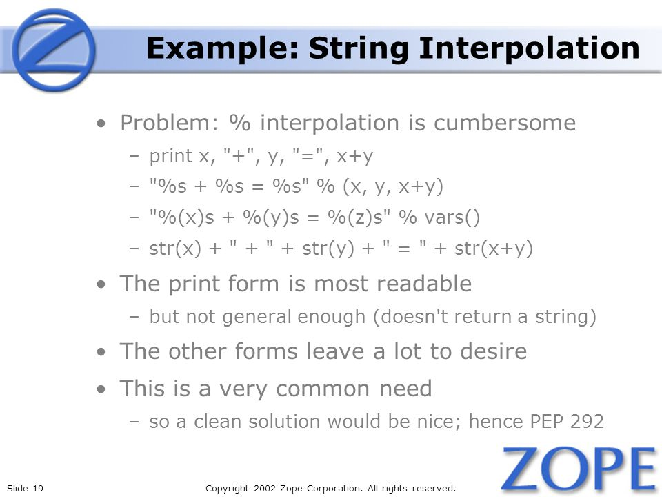 Slide 19Copyright 2002 Zope Corporation. All rights reserved. Example: String Interpolation Problem: % interpolation is cumbersome –print x,