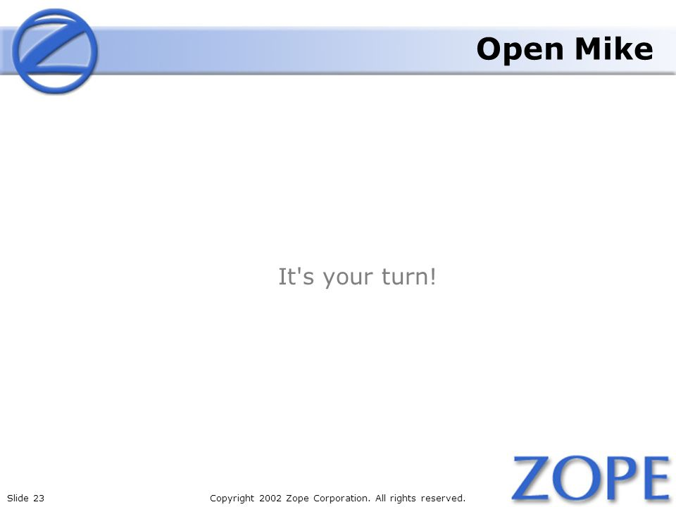 Slide 23Copyright 2002 Zope Corporation. All rights reserved. Open Mike It's your turn!