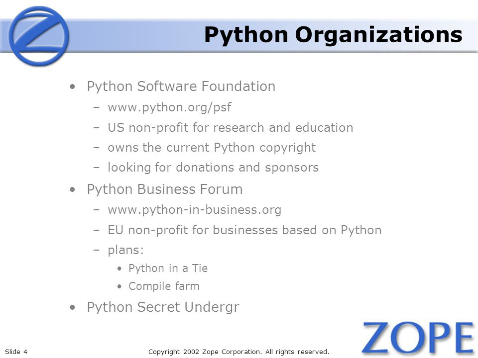 Slide 4Copyright 2002 Zope Corporation. All rights reserved. Python Organizations Python Software Foundation –www.python.org/psf –US non-profit for re