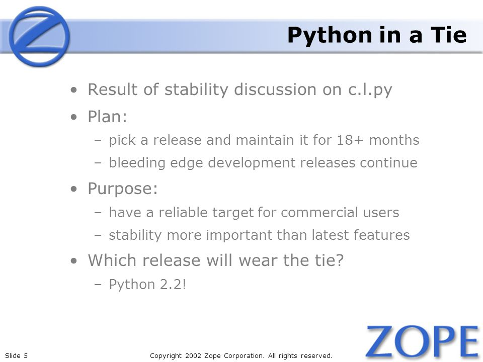 Slide 5Copyright 2002 Zope Corporation. All rights reserved. Python in a Tie Result of stability discussion on c.l.py Plan: –pick a release and mainta