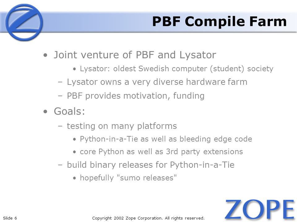 Slide 6Copyright 2002 Zope Corporation. All rights reserved. PBF Compile Farm Joint venture of PBF and Lysator Lysator: oldest Swedish computer (stude