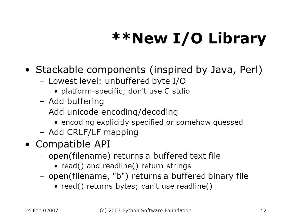 24 Feb 02007(c) 2007 Python Software Foundation12 **New I/O Library Stackable components (inspired by Java, Perl) –Lowest level: unbuffered byte I/O platform-specific; don t use C stdio –Add buffering –Add unicode encoding/decoding encoding explicitly specified or somehow guessed –Add CRLF/LF mapping Compatible API –open(filename) returns a buffered text file read() and readline() return strings –open(filename, b ) returns a buffered binary file read() returns bytes; can t use readline()