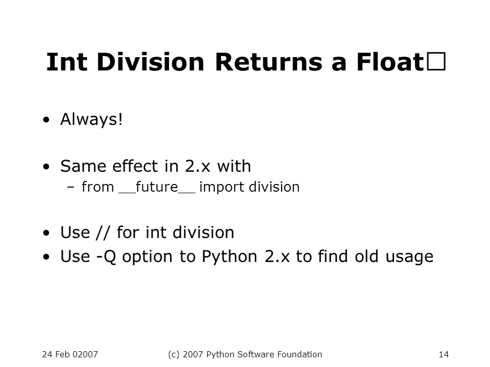 24 Feb 02007(c) 2007 Python Software Foundation14 Int Division Returns a Float Always.