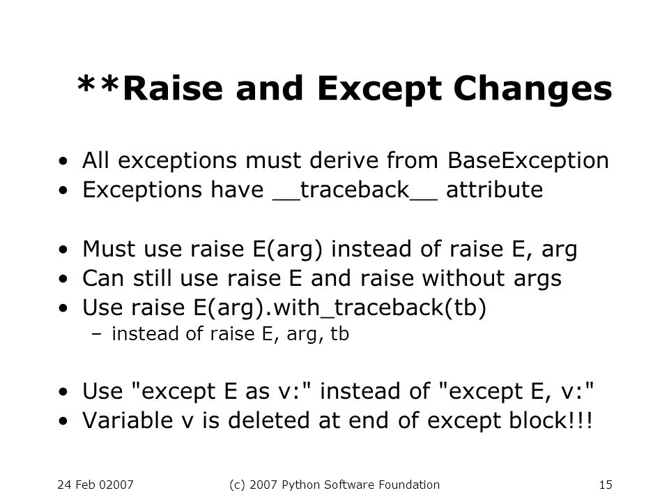 24 Feb 02007(c) 2007 Python Software Foundation15 **Raise and Except Changes All exceptions must derive from BaseException Exceptions have __traceback