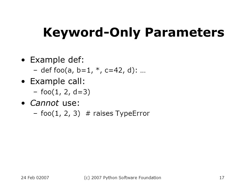 24 Feb 02007(c) 2007 Python Software Foundation17 Keyword-Only Parameters Example def: –def foo(a, b=1, *, c=42, d): … Example call: –foo(1, 2, d=3) C