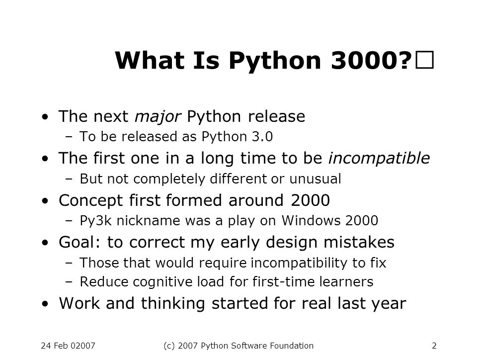 24 Feb 02007(c) 2007 Python Software Foundation13 Int/Long Unification There is only one built-in integer type Its name is int Its implementation is like long in Python 2.x C API is a bit murky Performance could use a boost