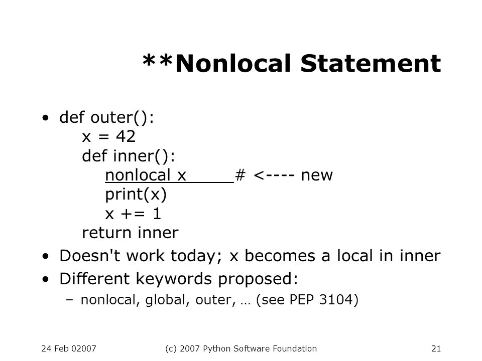 24 Feb 02007(c) 2007 Python Software Foundation21 **Nonlocal Statement def outer(): x = 42 def inner(): nonlocal x# <---- new print(x) x += 1 return inner Doesn t work today; x becomes a local in inner Different keywords proposed: –nonlocal, global, outer, … (see PEP 3104)