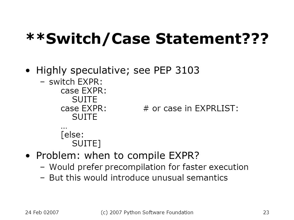 24 Feb 02007(c) 2007 Python Software Foundation23 **Switch/Case Statement??? Highly speculative; see PEP 3103 –switch EXPR: case EXPR: SUITE case EXPR