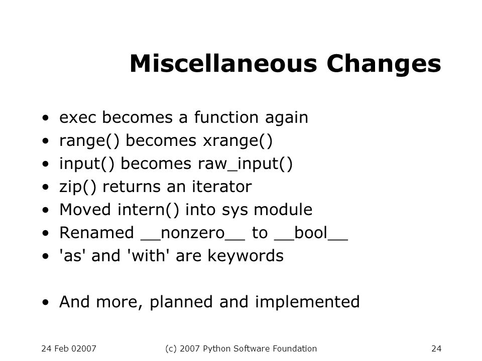 24 Feb 02007(c) 2007 Python Software Foundation24 Miscellaneous Changes exec becomes a function again range() becomes xrange() input() becomes raw_inp