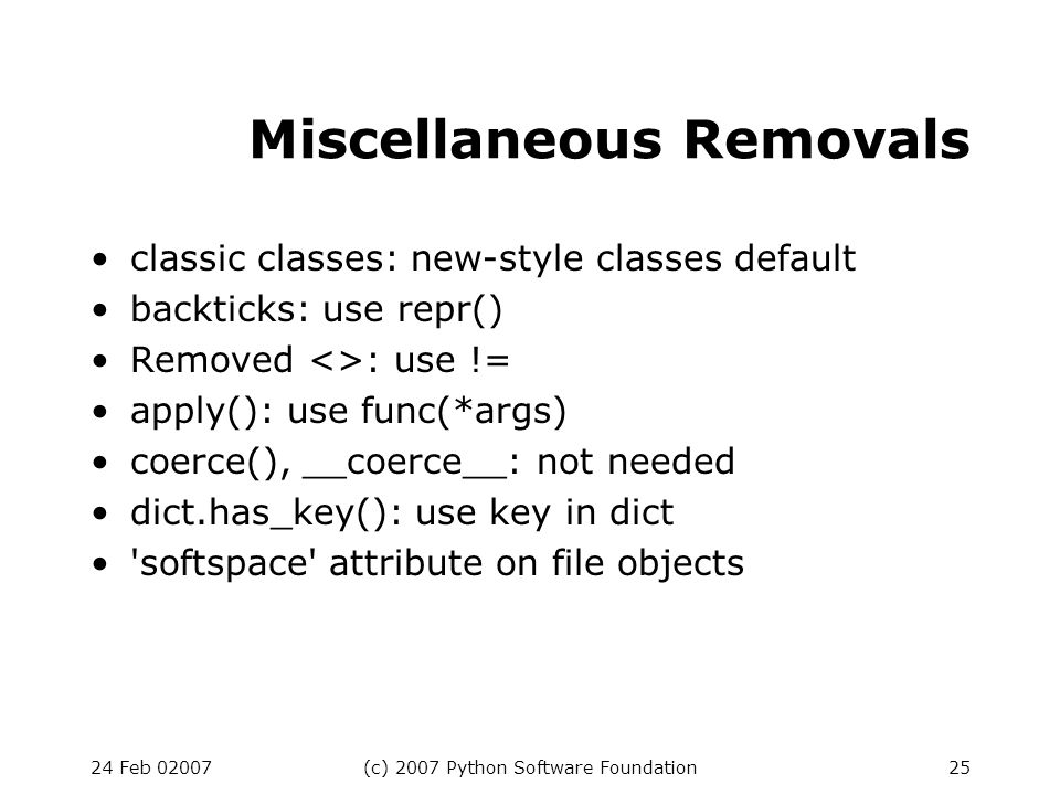 24 Feb 02007(c) 2007 Python Software Foundation25 Miscellaneous Removals classic classes: new-style classes default backticks: use repr() Removed <>: