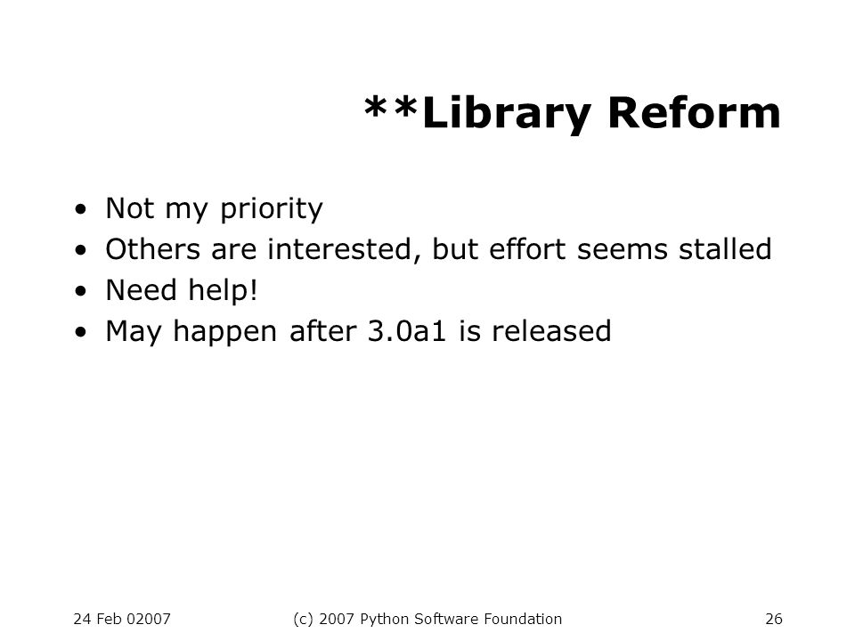 24 Feb 02007(c) 2007 Python Software Foundation26 **Library Reform Not my priority Others are interested, but effort seems stalled Need help.