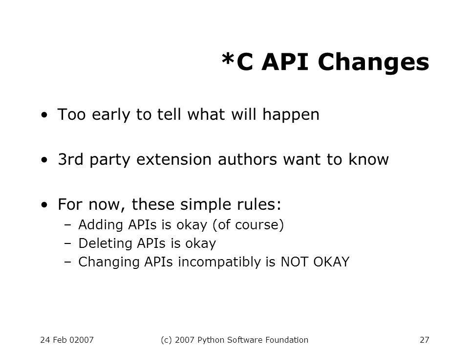 24 Feb 02007(c) 2007 Python Software Foundation27 *C API Changes Too early to tell what will happen 3rd party extension authors want to know For now, these simple rules: –Adding APIs is okay (of course) –Deleting APIs is okay –Changing APIs incompatibly is NOT OKAY