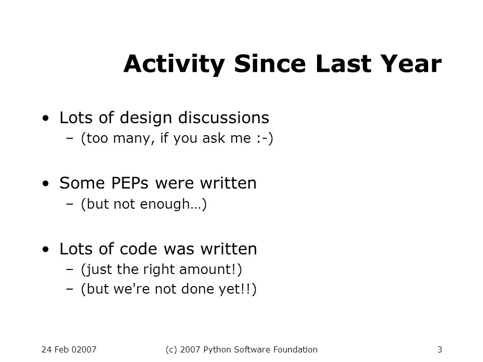 24 Feb 02007(c) 2007 Python Software Foundation3 Activity Since Last Year Lots of design discussions –(too many, if you ask me :-) Some PEPs were written –(but not enough…) Lots of code was written –(just the right amount!) –(but we re not done yet!!)