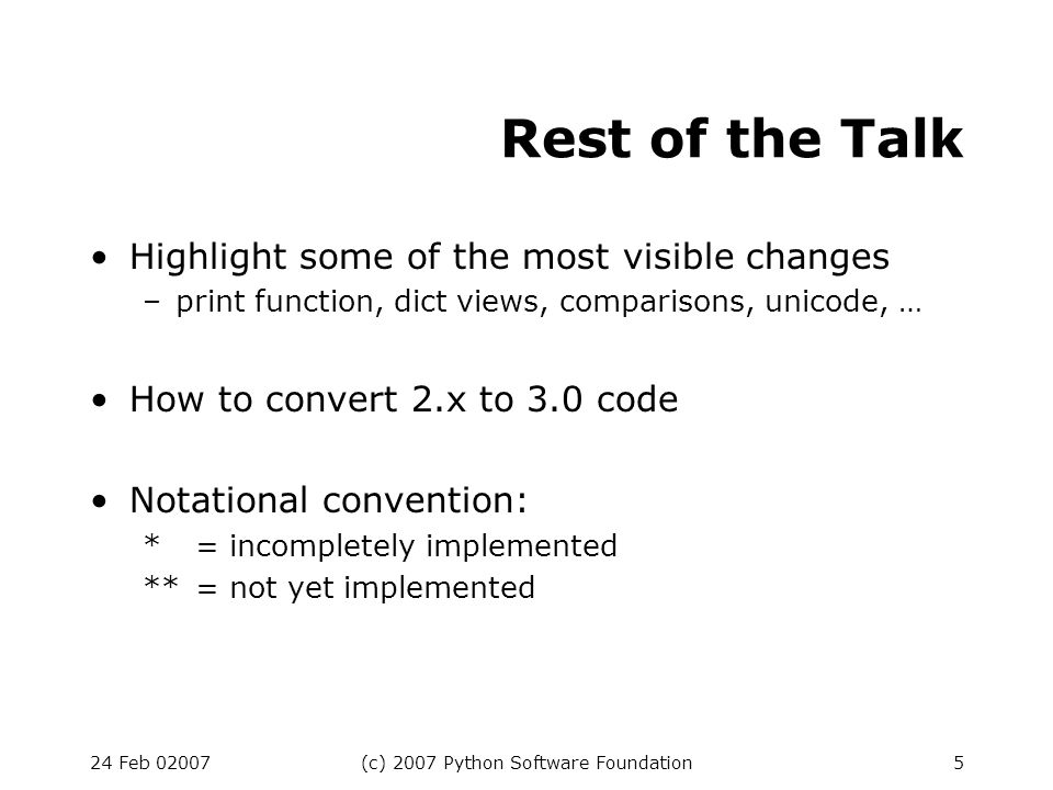 24 Feb 02007(c) 2007 Python Software Foundation5 Rest of the Talk Highlight some of the most visible changes –print function, dict views, comparisons, unicode, … How to convert 2.x to 3.0 code Notational convention: *= incompletely implemented **= not yet implemented