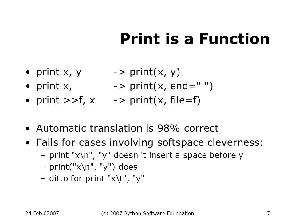 24 Feb 02007(c) 2007 Python Software Foundation7 Print is a Function print x, y-> print(x, y) print x,-> print(x, end= ) print >>f, x-> print(x, file=f) Automatic translation is 98% correct Fails for cases involving softspace cleverness: –print x\n , y doesn t insert a space before y –print( x\n , y ) does –ditto for print x\t , y