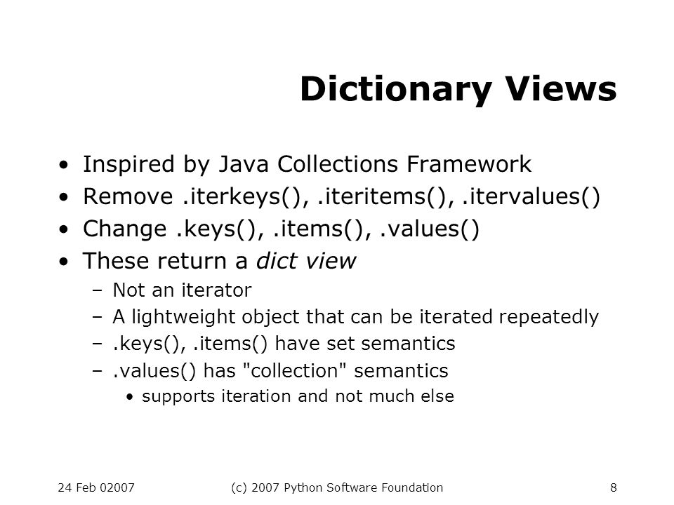24 Feb 02007(c) 2007 Python Software Foundation9 Default Comparison Changed Default ==, != compare object identity –(this is unchanged) Default, >= raise TypeError Example: [1, 2, ].sort() raises TypeError Rationale: 2.x default ordering is bogus –depends on type names –depends on addresses