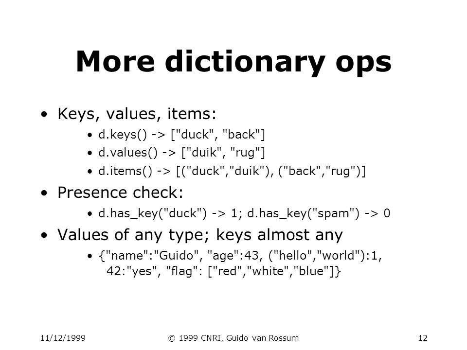 11/12/1999© 1999 CNRI, Guido van Rossum12 More dictionary ops Keys, values, items: d.keys() -> [ duck , back ] d.values() -> [ duik , rug ] d.items() -> [( duck , duik ), ( back , rug )] Presence check: d.has_key( duck ) -> 1; d.has_key( spam ) -> 0 Values of any type; keys almost any { name : Guido , age :43, ( hello , world ):1, 42: yes , flag : [ red , white , blue ]}