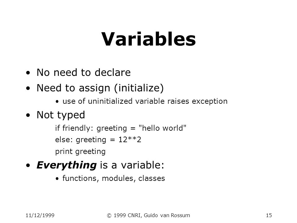 11/12/1999© 1999 CNRI, Guido van Rossum15 Variables No need to declare Need to assign (initialize) use of uninitialized variable raises exception Not