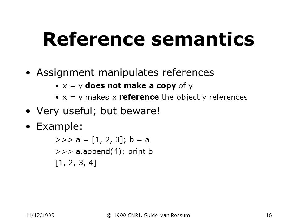 11/12/1999© 1999 CNRI, Guido van Rossum16 Reference semantics Assignment manipulates references x = y does not make a copy of y x = y makes x referenc