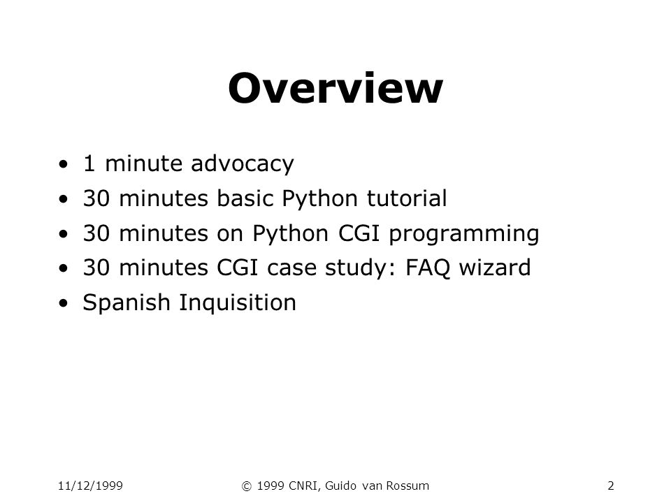 11/12/1999© 1999 CNRI, Guido van Rossum2 Overview 1 minute advocacy 30 minutes basic Python tutorial 30 minutes on Python CGI programming 30 minutes C