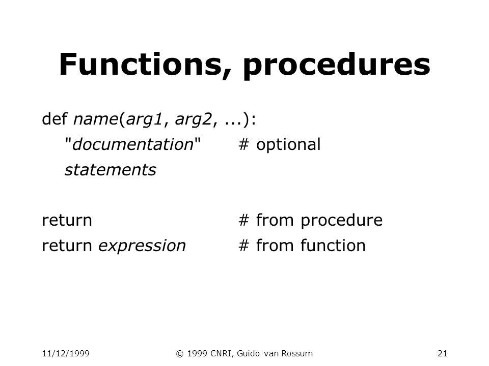 11/12/1999© 1999 CNRI, Guido van Rossum21 Functions, procedures def name(arg1, arg2,...): documentation # optional statements return# from procedure return expression# from function