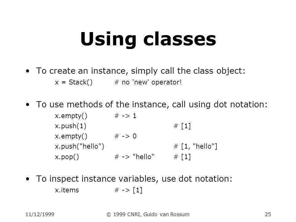 11/12/1999© 1999 CNRI, Guido van Rossum25 Using classes To create an instance, simply call the class object: x = Stack()# no 'new' operator! To use me