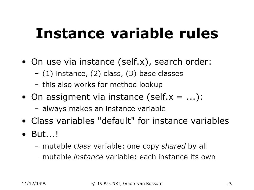 11/12/1999© 1999 CNRI, Guido van Rossum29 Instance variable rules On use via instance (self.x), search order: –(1) instance, (2) class, (3) base class