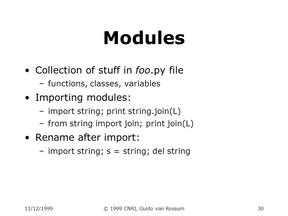 11/12/1999© 1999 CNRI, Guido van Rossum30 Modules Collection of stuff in foo.py file –functions, classes, variables Importing modules: –import string;