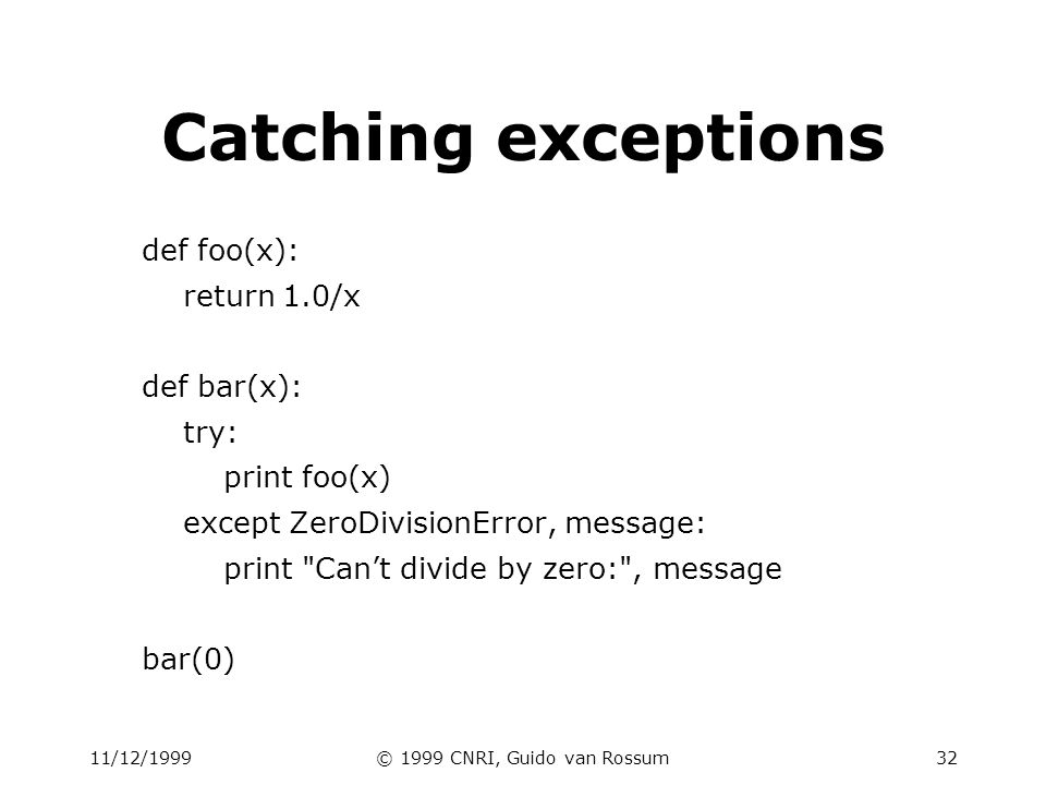 11/12/1999© 1999 CNRI, Guido van Rossum32 Catching exceptions def foo(x): return 1.0/x def bar(x): try: print foo(x) except ZeroDivisionError, message: print Cant divide by zero: , message bar(0)