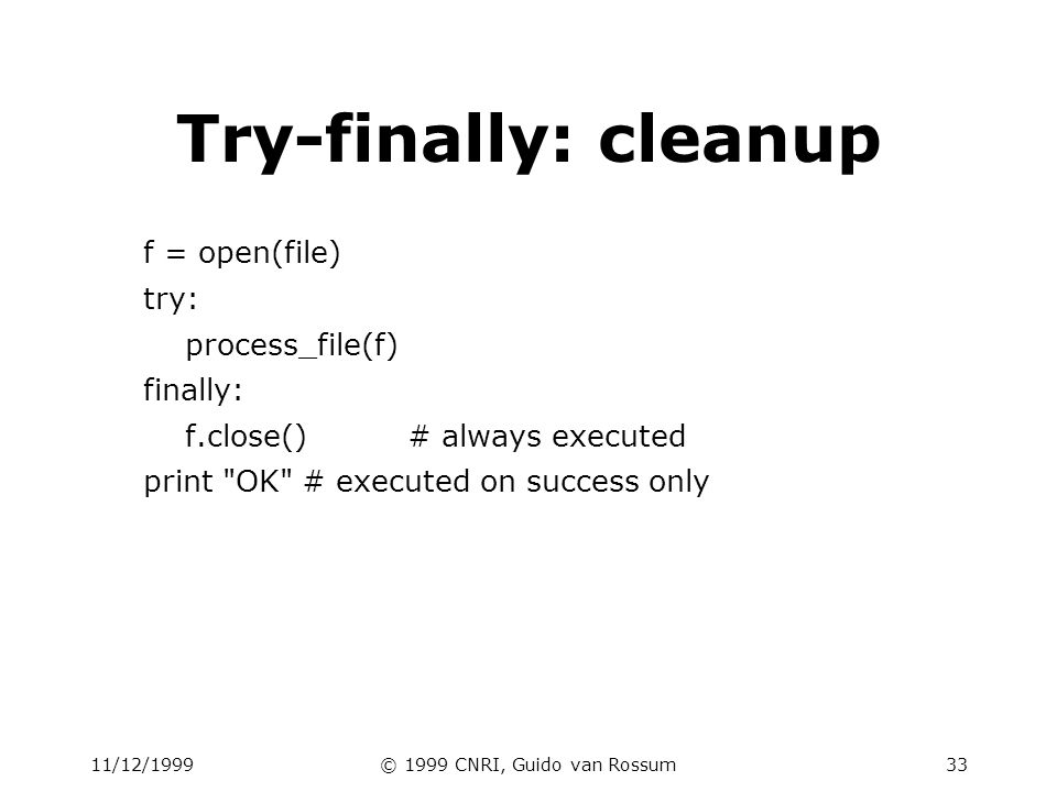 11/12/1999© 1999 CNRI, Guido van Rossum33 Try-finally: cleanup f = open(file) try: process_file(f) finally: f.close()# always executed print OK # executed on success only
