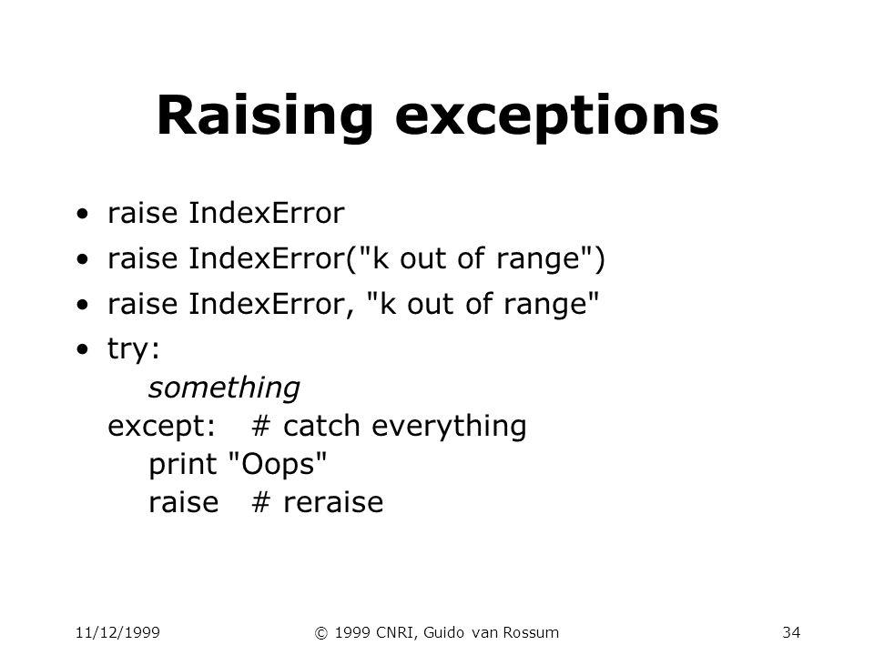 11/12/1999© 1999 CNRI, Guido van Rossum34 Raising exceptions raise IndexError raise IndexError( k out of range ) raise IndexError, k out of range try: something except:# catch everything print Oops raise# reraise
