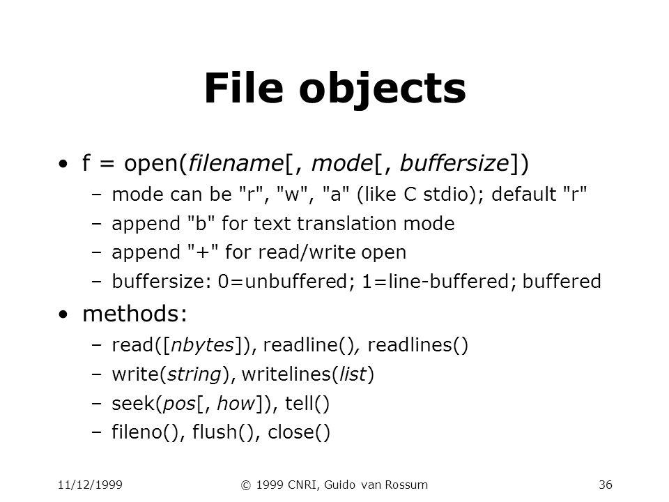 11/12/1999© 1999 CNRI, Guido van Rossum36 File objects f = open(filename[, mode[, buffersize]) –mode can be r , w , a (like C stdio); default r –append b for text translation mode –append + for read/write open –buffersize: 0=unbuffered; 1=line-buffered; buffered methods: –read([nbytes]), readline(), readlines() –write(string), writelines(list) –seek(pos[, how]), tell() –fileno(), flush(), close()