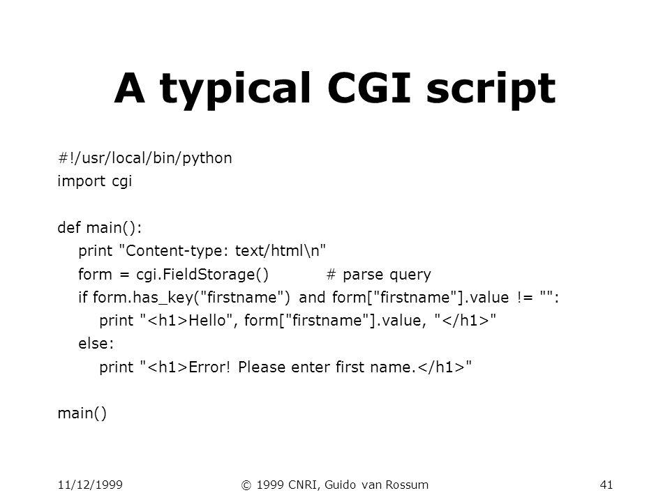 11/12/1999© 1999 CNRI, Guido van Rossum41 A typical CGI script #!/usr/local/bin/python import cgi def main(): print Content-type: text/html\n form = cgi.FieldStorage()# parse query if form.has_key( firstname ) and form[ firstname ].value != : print Hello , form[ firstname ].value, else: print Error.