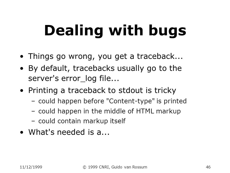 11/12/1999© 1999 CNRI, Guido van Rossum46 Dealing with bugs Things go wrong, you get a traceback... By default, tracebacks usually go to the server's