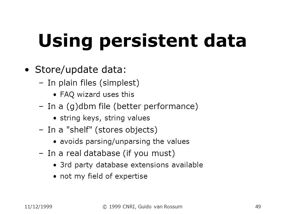11/12/1999© 1999 CNRI, Guido van Rossum49 Using persistent data Store/update data: –In plain files (simplest) FAQ wizard uses this –In a (g)dbm file (
