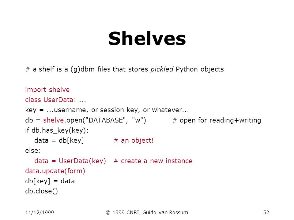 11/12/1999© 1999 CNRI, Guido van Rossum52 Shelves # a shelf is a (g)dbm files that stores pickled Python objects import shelve class UserData:...