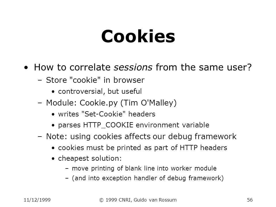 11/12/1999© 1999 CNRI, Guido van Rossum56 Cookies How to correlate sessions from the same user.