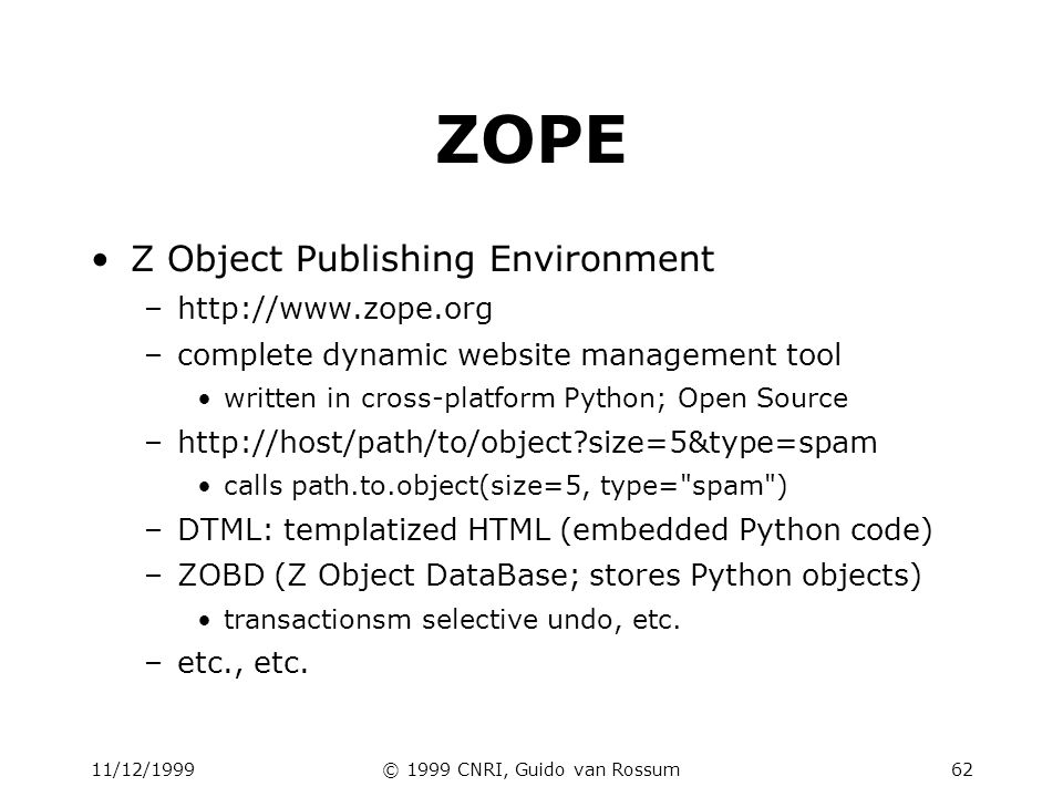11/12/1999© 1999 CNRI, Guido van Rossum62 ZOPE Z Object Publishing Environment –http://www.zope.org –complete dynamic website management tool written in cross-platform Python; Open Source –http://host/path/to/object size=5&type=spam calls path.to.object(size=5, type= spam ) –DTML: templatized HTML (embedded Python code) –ZOBD (Z Object DataBase; stores Python objects) transactionsm selective undo, etc.