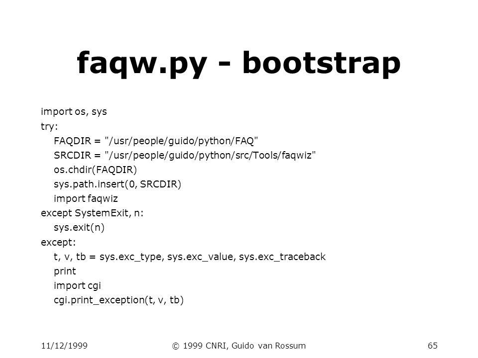 11/12/1999© 1999 CNRI, Guido van Rossum65 faqw.py - bootstrap import os, sys try: FAQDIR = /usr/people/guido/python/FAQ SRCDIR = /usr/people/guido/python/src/Tools/faqwiz os.chdir(FAQDIR) sys.path.insert(0, SRCDIR) import faqwiz except SystemExit, n: sys.exit(n) except: t, v, tb = sys.exc_type, sys.exc_value, sys.exc_traceback print import cgi cgi.print_exception(t, v, tb)