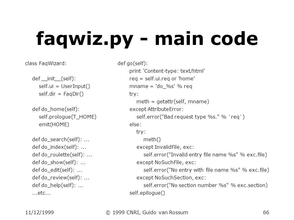 11/12/1999© 1999 CNRI, Guido van Rossum66 faqwiz.py - main code class FaqWizard: def __init__(self): self.ui = UserInput() self.dir = FaqDir() def do_home(self): self.prologue(T_HOME) emit(HOME) def do_search(self):...