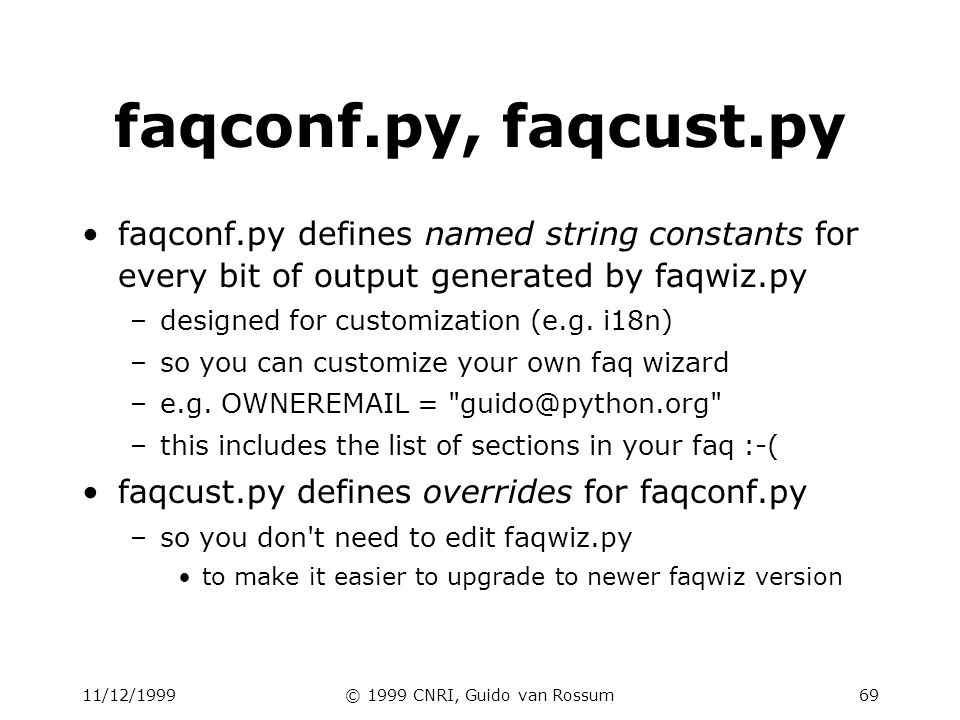 11/12/1999© 1999 CNRI, Guido van Rossum69 faqconf.py, faqcust.py faqconf.py defines named string constants for every bit of output generated by faqwiz